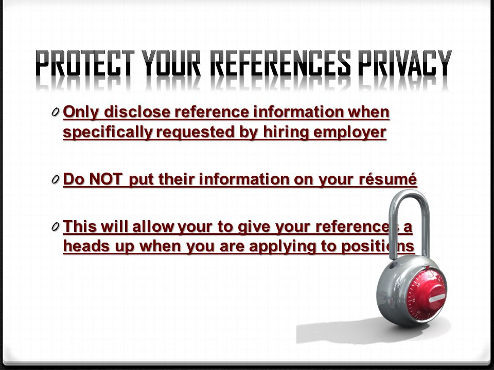 0 Only disclose reference information when specifically requested by hiring employer 0 Do NOT put their information on your résumé 0 This will allow your to give your references a heads up when you are applying to positions