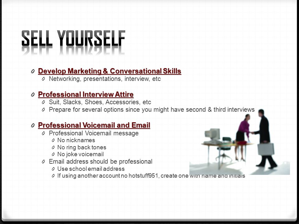0 Develop Marketing & Conversational Skills 0 Networking, presentations, interview, etc 0 Professional Interview Attire 0 Suit, Slacks, Shoes, Accessories, etc 0 Prepare for several options since you might have second & third interviews 0 Professional Voic and  0 Professional Voic message 0 No nicknames 0 No ring back tones 0 No joke voic 0  address should be professional 0 Use school  address 0 If using another account no hotstuff951, create one with name and initials