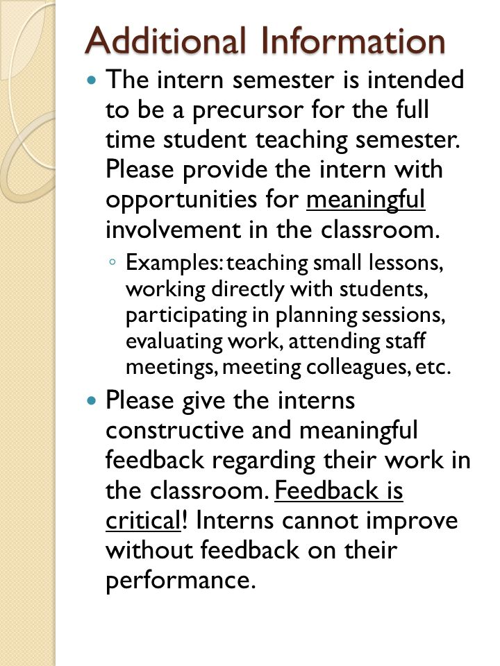 Additional Information The intern semester is intended to be a precursor for the full time student teaching semester. Please provide the intern with o
