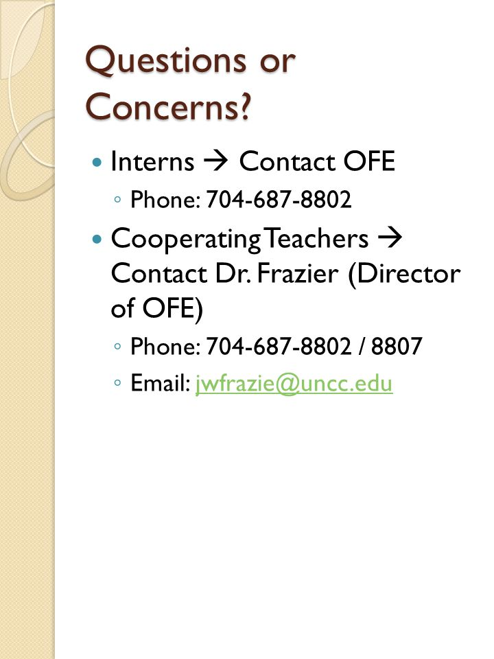 Questions or Concerns? Interns  Contact OFE ◦ Phone: 704-687-8802 Cooperating Teachers  Contact Dr. Frazier (Director of OFE) ◦ Phone: 704-687-8802