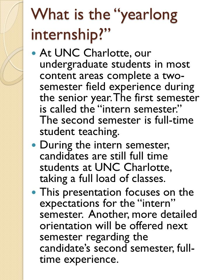 "What is the ""yearlong internship?"" At UNC Charlotte, our undergraduate students in most content areas complete a two- semester field experience during"
