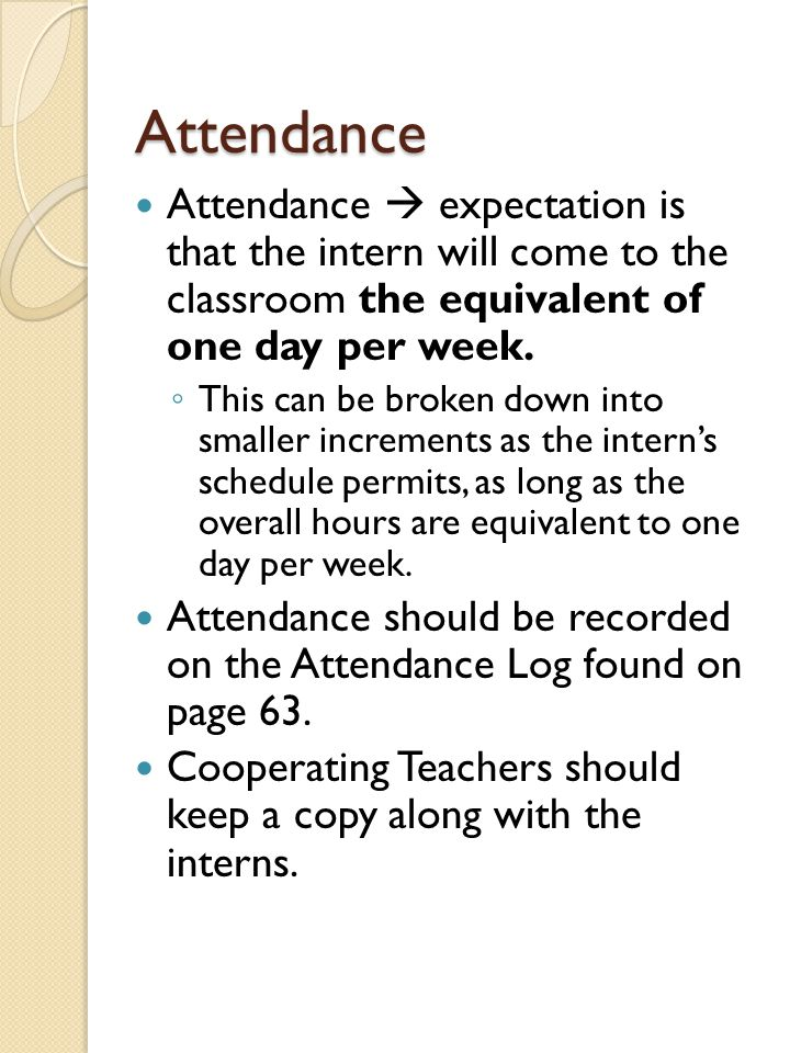Attendance Attendance  expectation is that the intern will come to the classroom the equivalent of one day per week. ◦ This can be broken down into s