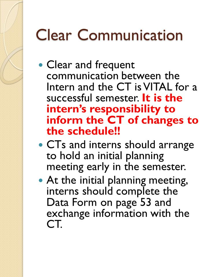 Clear Communication Clear and frequent communication between the Intern and the CT is VITAL for a successful semester. It is the intern's responsibili