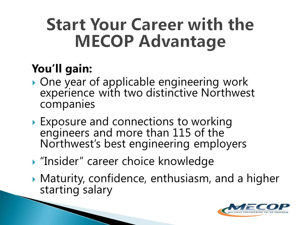You'll gain:  One year of applicable engineering work experience with two distinctive Northwest companies  Exposure and connections to working engineers and more than 115 of the Northwest's best engineering employers  Insider career choice knowledge  Maturity, confidence, enthusiasm, and a higher starting salary