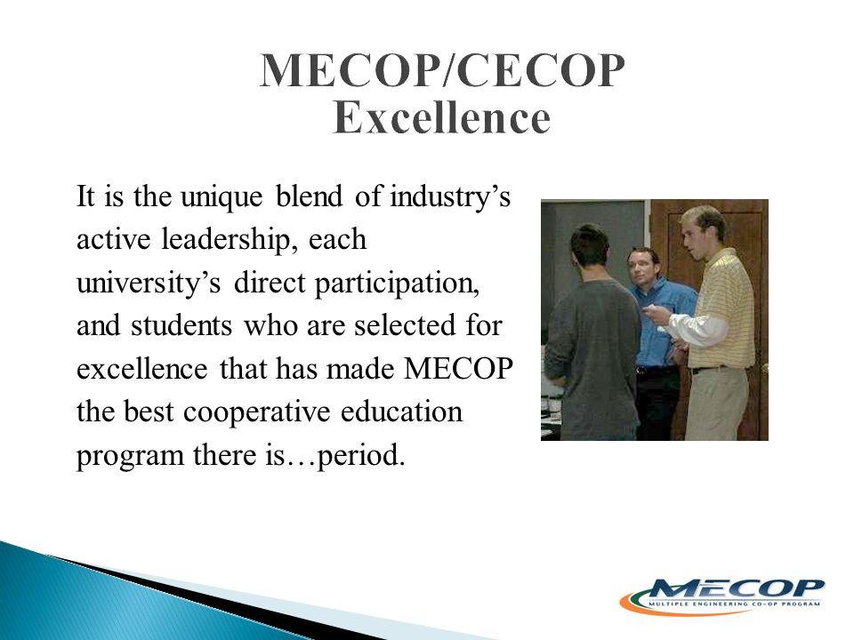 It is the unique blend of industry's active leadership, each university's direct participation, and students who are selected for excellence that has made MECOP the best cooperative education program there is…period.
