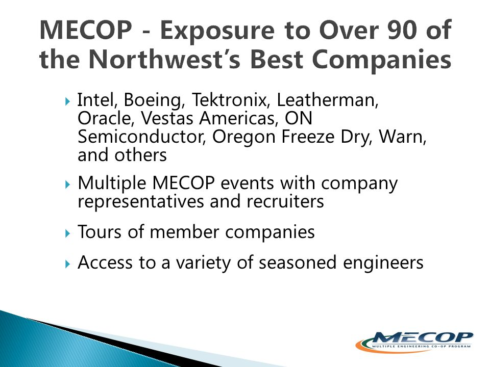  Intel, Boeing, Tektronix, Leatherman, Oracle, Vestas Americas, ON Semiconductor, Oregon Freeze Dry, Warn, and others  Multiple MECOP events with company representatives and recruiters  Tours of member companies  Access to a variety of seasoned engineers