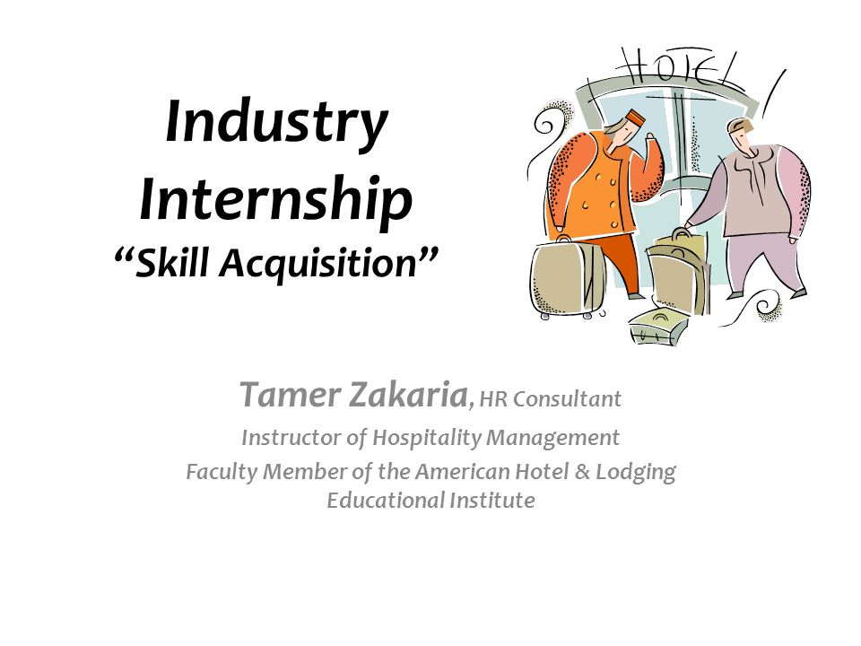 Industry Internship Skill Acquisition Tamer Zakaria, HR Consultant Instructor of Hospitality Management Faculty Member of the American Hotel & Lodging Educational Institute