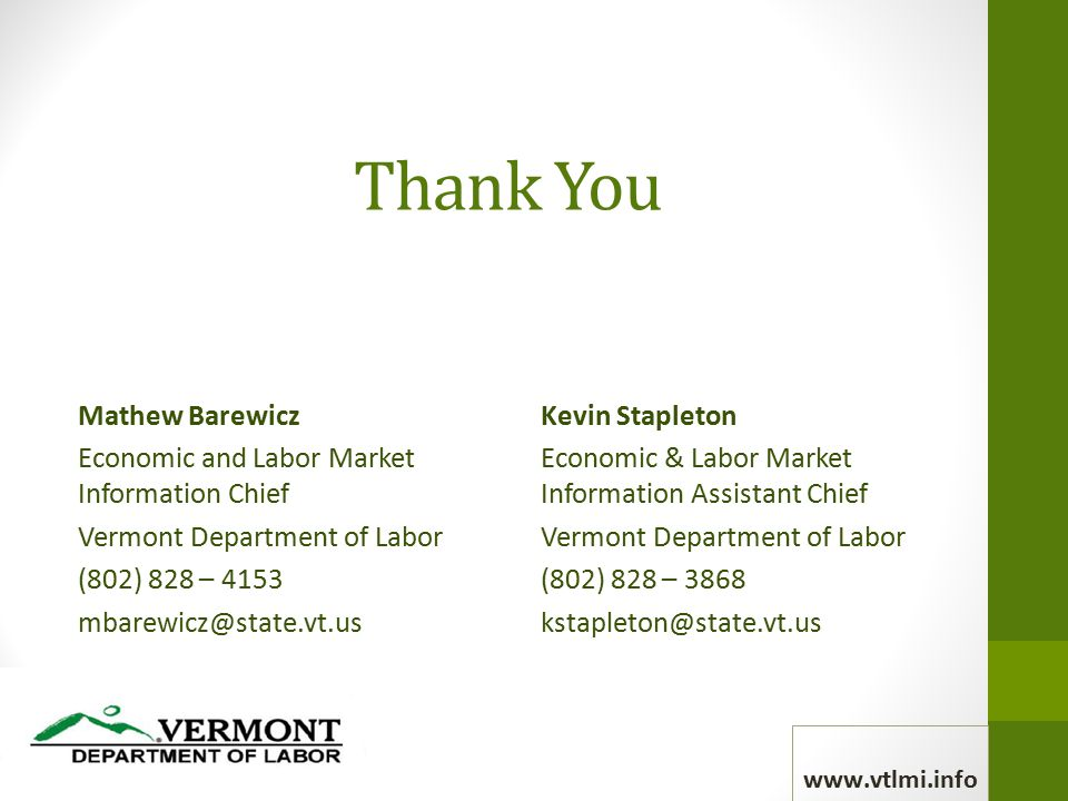 Thank You Mathew Barewicz Economic and Labor Market Information Chief Vermont Department of Labor (802) 828 – 4153 mbarewicz@state.vt.us Kevin Stapleton Economic & Labor Market Information Assistant Chief Vermont Department of Labor (802) 828 – 3868 kstapleton@state.vt.us www.vtlmi.info