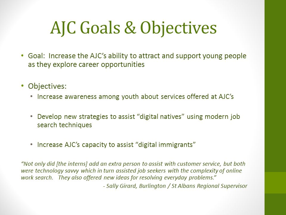 AJC Goals & Objectives Goal: Increase the AJC's ability to attract and support young people as they explore career opportunities Objectives: Increase awareness among youth about services offered at AJC's Develop new strategies to assist digital natives using modern job search techniques Increase AJC's capacity to assist digital immigrants Not only did [the interns] add an extra person to assist with customer service, but both were technology savvy which in turn assisted job seekers with the complexity of online work search.