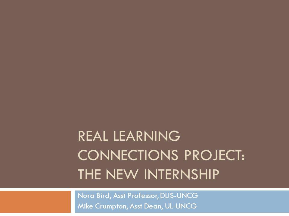 REAL LEARNING CONNECTIONS PROJECT: THE NEW INTERNSHIP Nora Bird, Asst Professor, DLIS-UNCG Mike Crumpton, Asst Dean, UL-UNCG