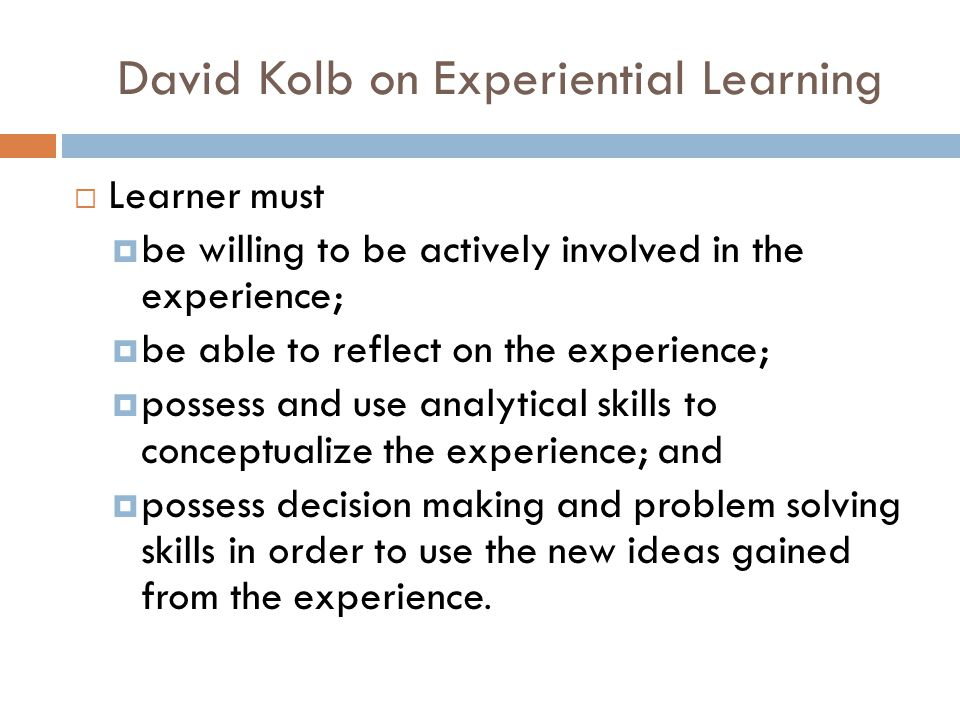 David Kolb on Experiential Learning  Learner must  be willing to be actively involved in the experience;  be able to reflect on the experience;  possess and use analytical skills to conceptualize the experience; and  possess decision making and problem solving skills in order to use the new ideas gained from the experience.