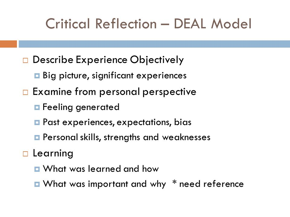Critical Reflection – DEAL Model  Describe Experience Objectively  Big picture, significant experiences  Examine from personal perspective  Feeling generated  Past experiences, expectations, bias  Personal skills, strengths and weaknesses  Learning  What was learned and how  What was important and why * need reference