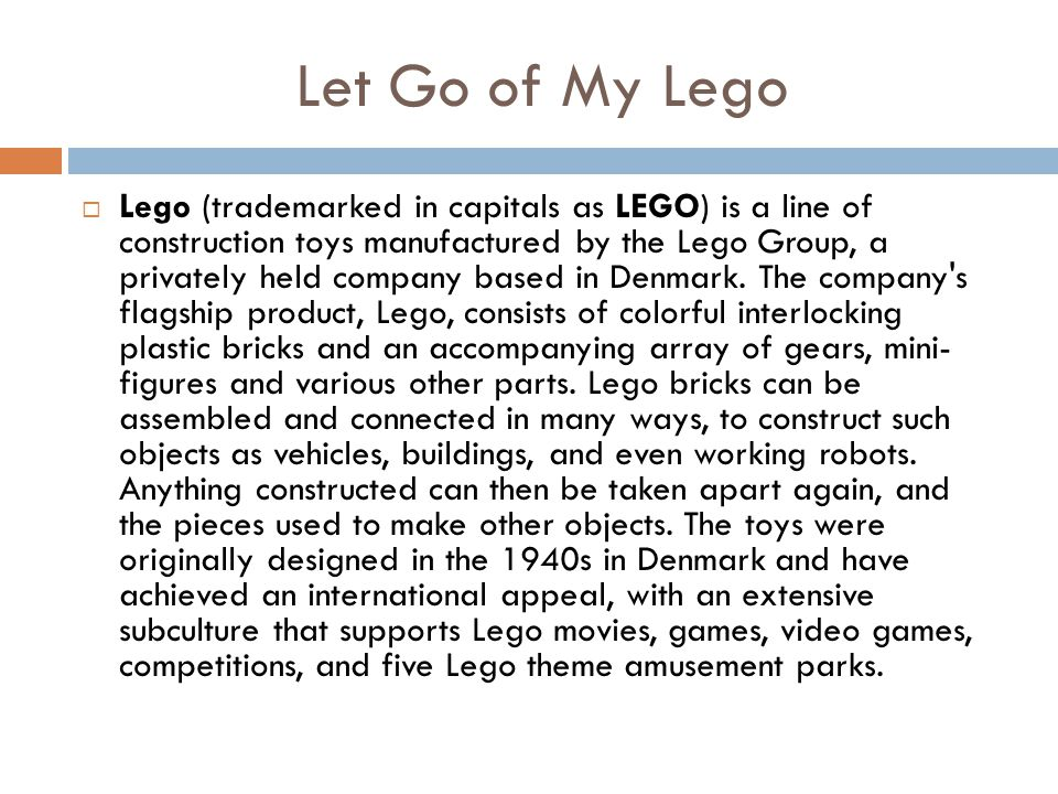 Let Go of My Lego  Lego (trademarked in capitals as LEGO) is a line of construction toys manufactured by the Lego Group, a privately held company based in Denmark.