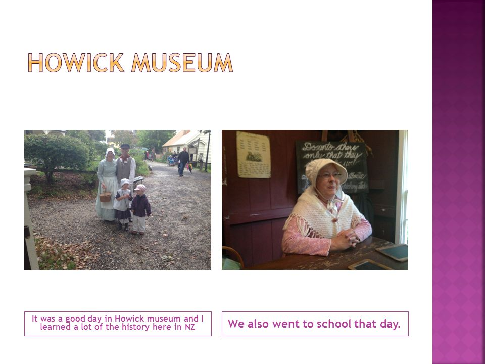 It was a good day in Howick museum and I learned a lot of the history here in NZ We also went to school that day.