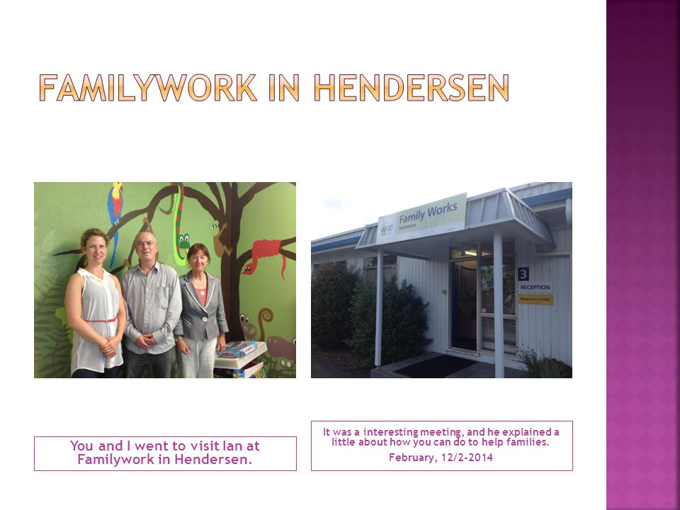 You and I went to visit Ian at Familywork in Hendersen. It was a interesting meeting, and he explained a little about how you can do to help families.