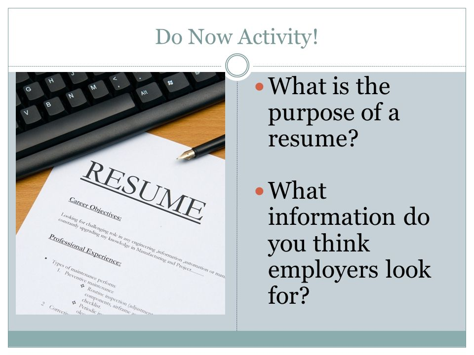 Do Now Activity! What is the purpose of a resume? What information do you think employers look for?