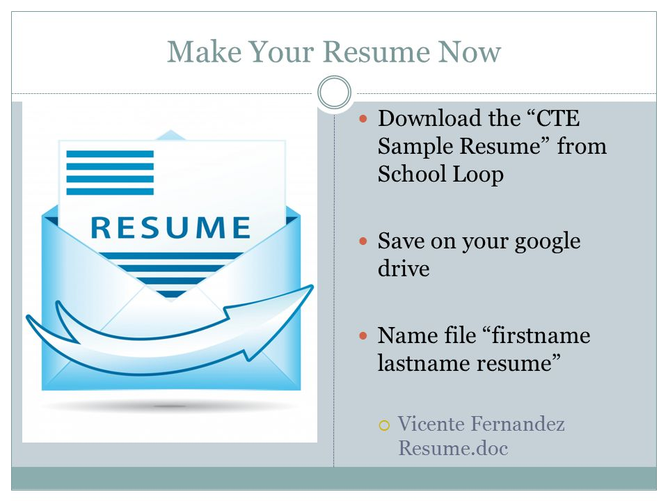 "Make Your Resume Now Download the ""CTE Sample Resume"" from School Loop Save on your google drive Name file ""firstname lastname resume""  Vicente Ferna"