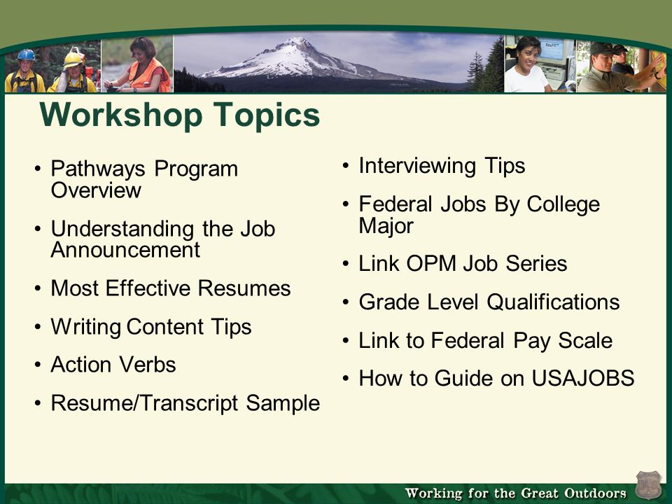Workshop Topics Pathways Program Overview Understanding the Job Announcement Most Effective Resumes Writing Content Tips Action Verbs Resume/Transcript Sample Interviewing Tips Federal Jobs By College Major Link OPM Job Series Grade Level Qualifications Link to Federal Pay Scale How to Guide on USAJOBS