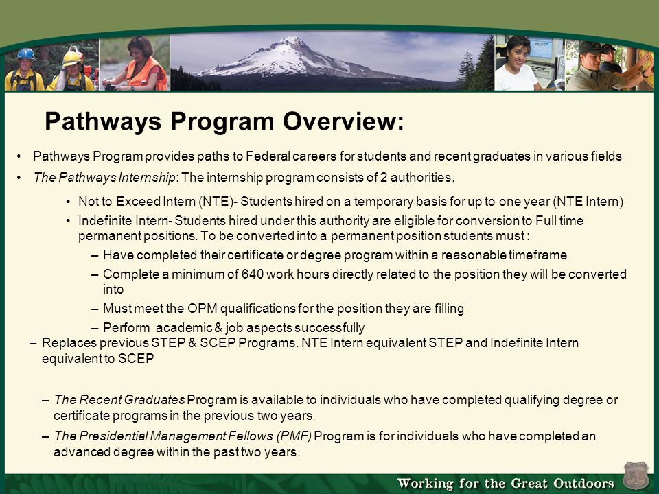 Pathways Program Overview: Pathways Program provides paths to Federal careers for students and recent graduates in various fields The Pathways Internship: The internship program consists of 2 authorities.