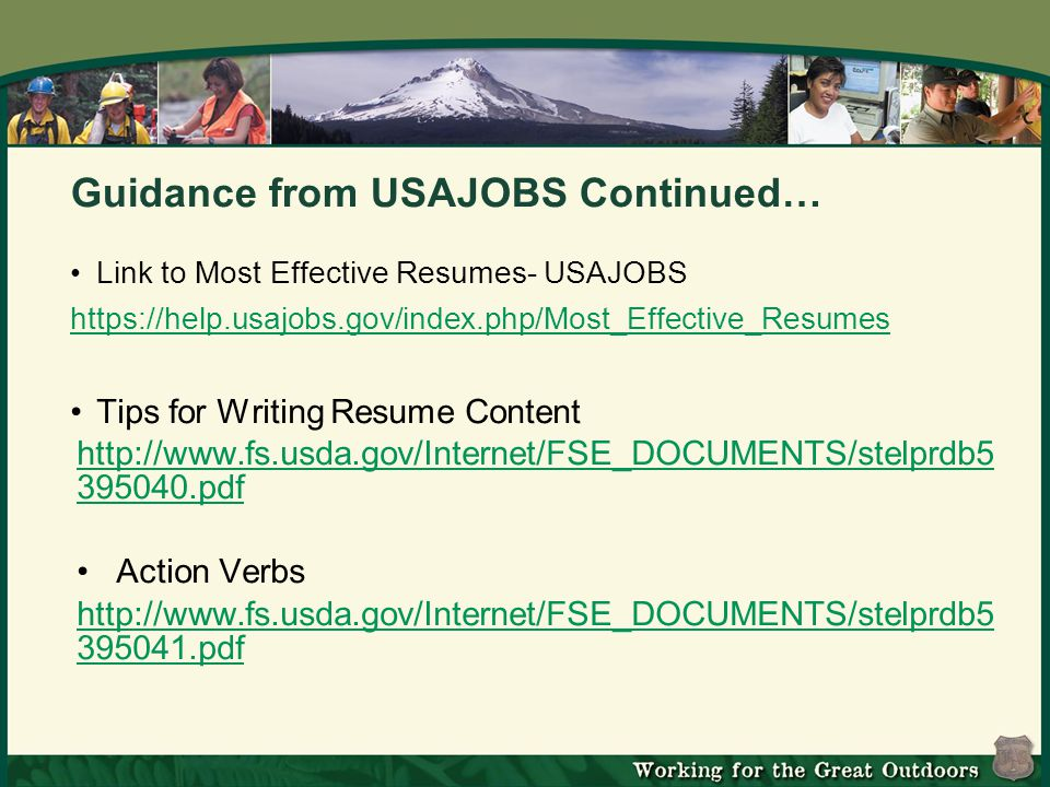 Guidance from USAJOBS Continued… Link to Most Effective Resumes- USAJOBS https://help.usajobs.gov/index.php/Most_Effective_Resumes Tips for Writing Resume Content http://www.fs.usda.gov/Internet/FSE_DOCUMENTS/stelprdb5 395040.pdf Action Verbs http://www.fs.usda.gov/Internet/FSE_DOCUMENTS/stelprdb5 395041.pdf