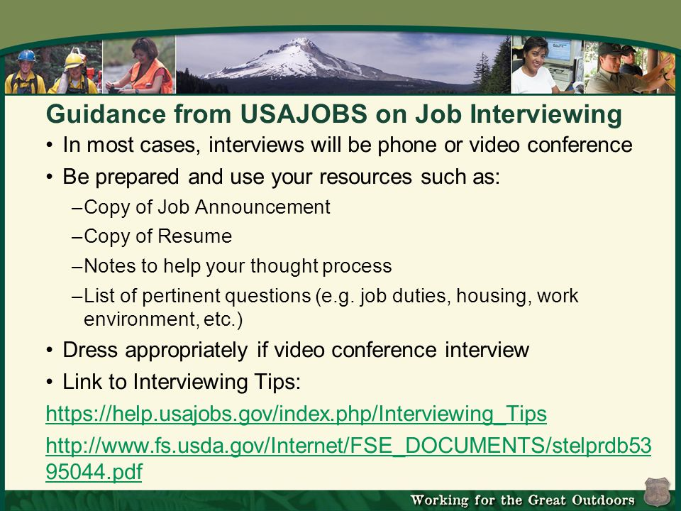 Guidance from USAJOBS on Job Interviewing In most cases, interviews will be phone or video conference Be prepared and use your resources such as: –Copy of Job Announcement –Copy of Resume –Notes to help your thought process –List of pertinent questions (e.g.