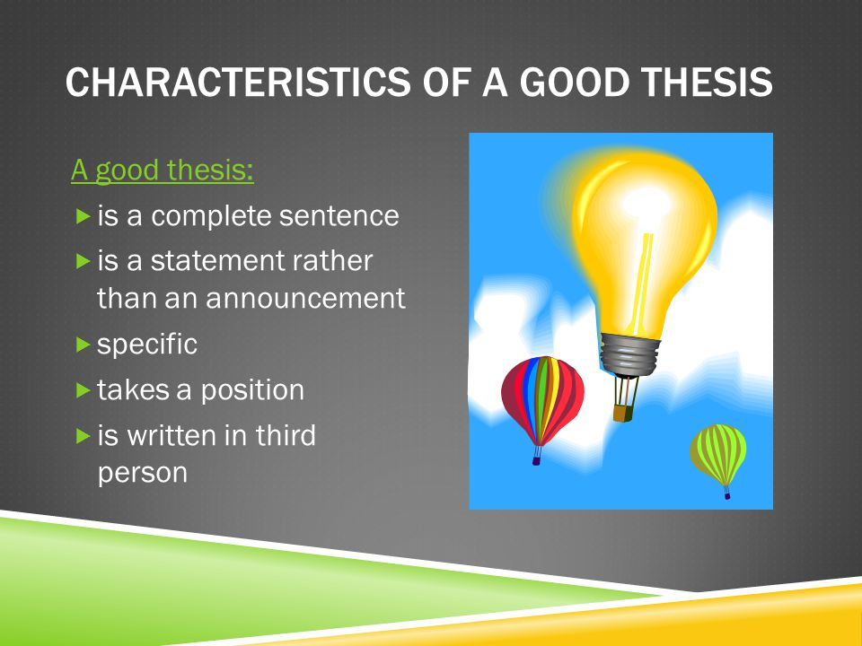 CHARACTERISTICS OF A GOOD THESIS A good thesis:  is a complete sentence  is a statement rather than an announcement  specific  takes a position 