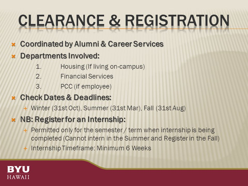  Coordinated by Alumni & Career Services  Departments Involved: 1.Housing (If living on-campus) 2.Financial Services 3.PCC (if employee)  Check Dates & Deadlines:  Winter (31st Oct), Summer (31st Mar), Fall (31st Aug)  NB: Register for an Internship:  Permitted only for the semester / term when internship is being completed (Cannot intern in the Summer and Register in the Fall)  Internship Timeframe: Minimum 6 Weeks