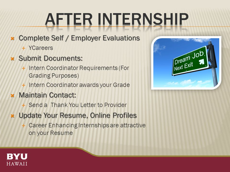  Complete Self / Employer Evaluations  YCareers  Submit Documents:  Intern Coordinator Requirements (For Grading Purposes)  Intern Coordinator awards your Grade  Maintain Contact:  Send a Thank You Letter to Provider  Update Your Resume, Online Profiles  Career Enhancing Internships are attractive on your Resume