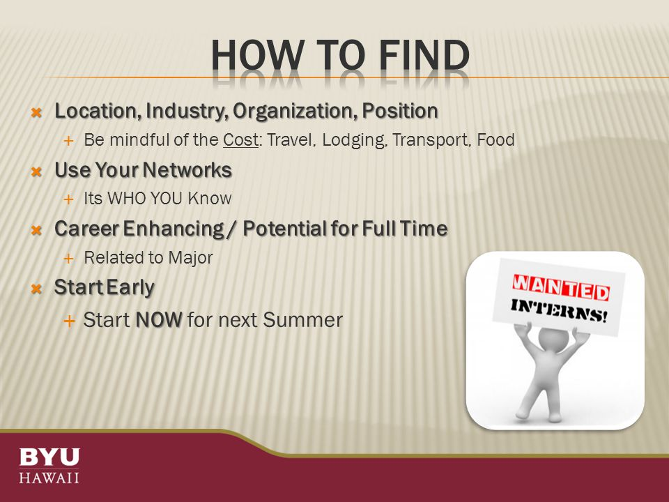  Location, Industry, Organization, Position  Be mindful of the Cost: Travel, Lodging, Transport, Food  Use Your Networks  Its WHO YOU Know  Career Enhancing / Potential for Full Time  Related to Major  Start Early NOW  Start NOW for next Summer
