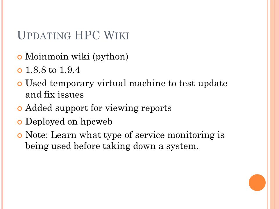 U PDATING HPC W IKI Moinmoin wiki (python) 1.8.8 to 1.9.4 Used temporary virtual machine to test update and fix issues Added support for viewing reports Deployed on hpcweb Note: Learn what type of service monitoring is being used before taking down a system.