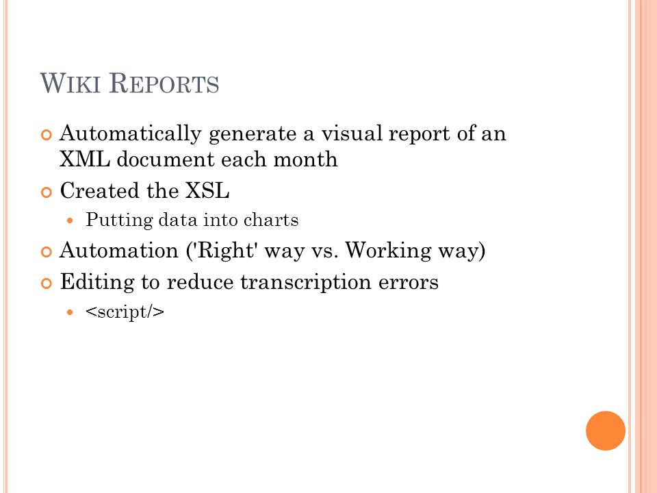 W IKI R EPORTS Automatically generate a visual report of an XML document each month Created the XSL Putting data into charts Automation ( Right way vs.