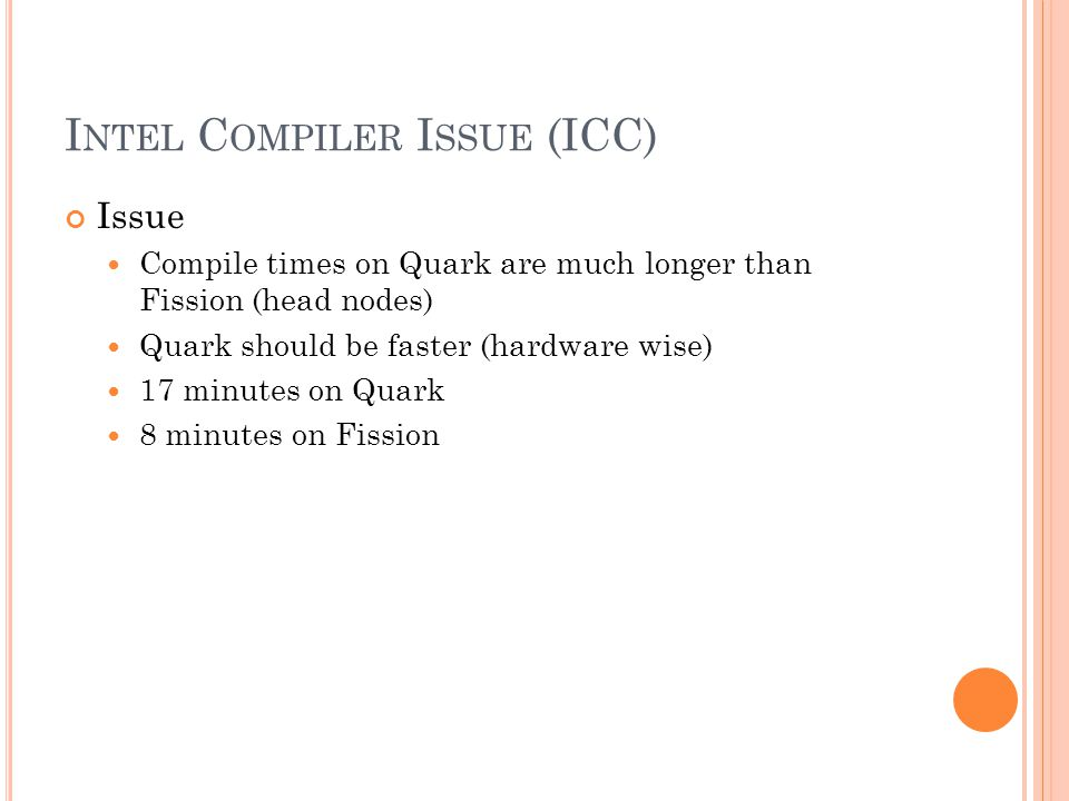 I NTEL C OMPILER I SSUE (ICC) Issue Compile times on Quark are much longer than Fission (head nodes) Quark should be faster (hardware wise) 17 minutes on Quark 8 minutes on Fission
