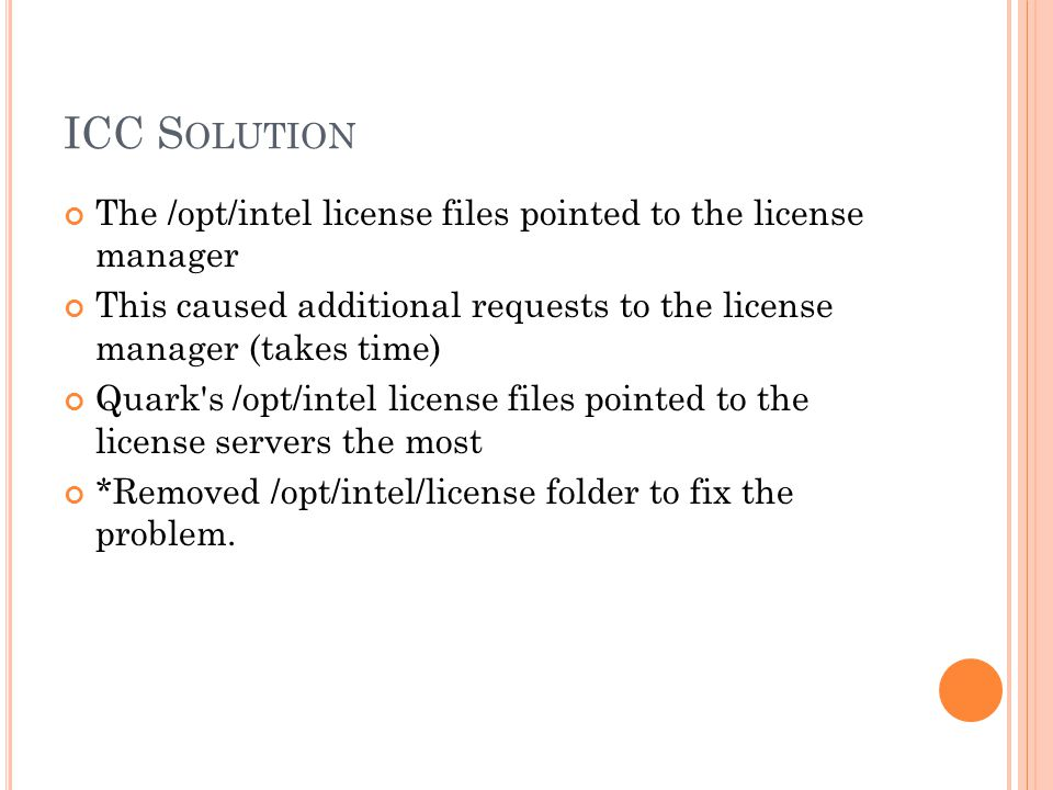 ICC S OLUTION The /opt/intel license files pointed to the license manager This caused additional requests to the license manager (takes time) Quark s /opt/intel license files pointed to the license servers the most *Removed /opt/intel/license folder to fix the problem.