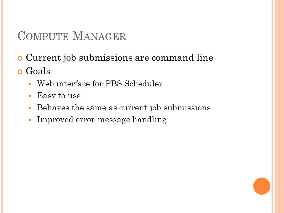 C OMPUTE M ANAGER Current job submissions are command line Goals Web interface for PBS Scheduler Easy to use Behaves the same as current job submissio