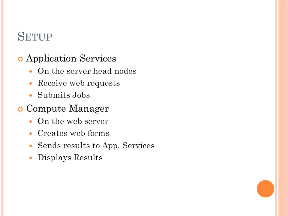 S ETUP Application Services On the server head nodes Receive web requests Submits Jobs Compute Manager On the web server Creates web forms Sends results to App.