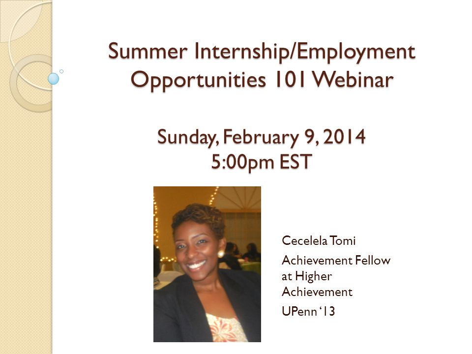 Summer Internship/Employment Opportunities 101 Webinar Sunday, February 9, 2014 5:00pm EST Cecelela Tomi Achievement Fellow at Higher Achievement UPenn '13