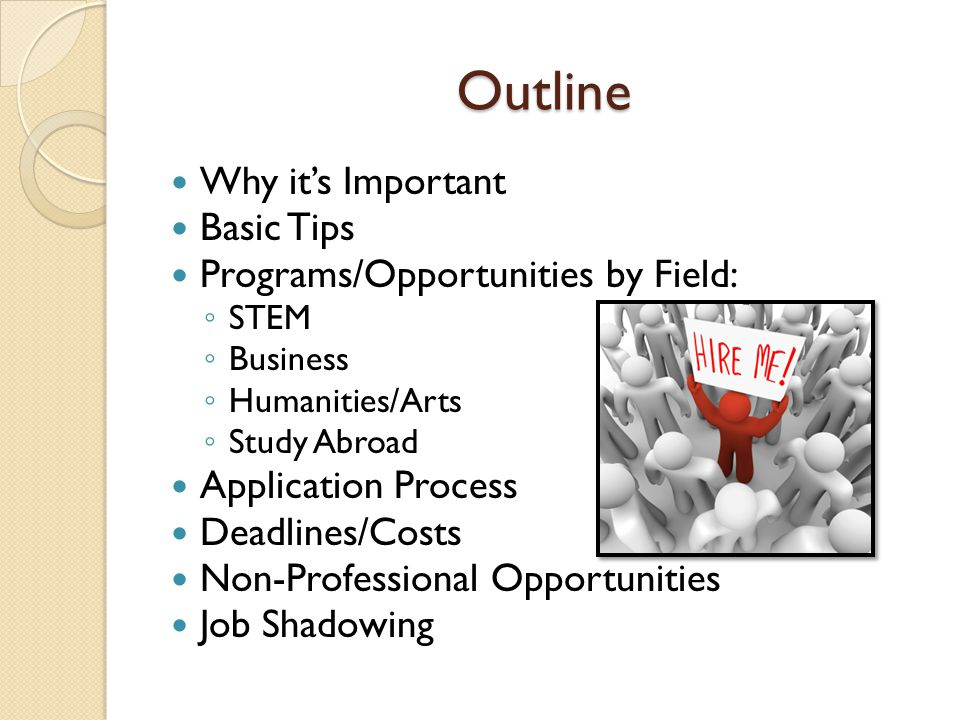 Outline Why it's Important Basic Tips Programs/Opportunities by Field: ◦ STEM ◦ Business ◦ Humanities/Arts ◦ Study Abroad Application Process Deadlines/Costs Non-Professional Opportunities Job Shadowing