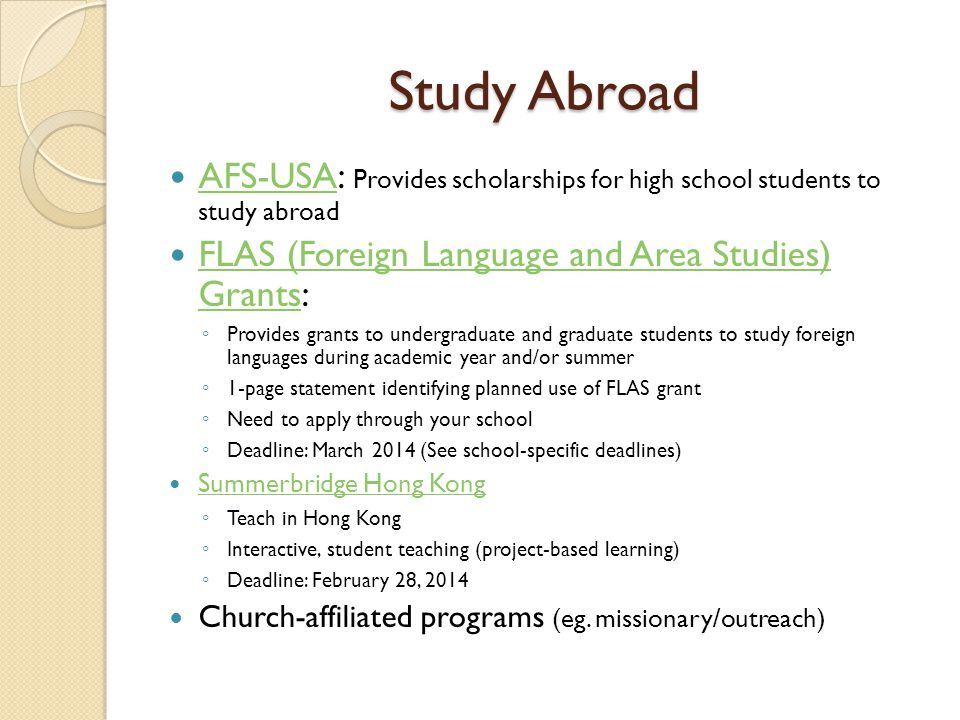 Study Abroad AFS-USA: Provides scholarships for high school students to study abroad AFS-USA FLAS (Foreign Language and Area Studies) Grants: FLAS (Foreign Language and Area Studies) Grants ◦ Provides grants to undergraduate and graduate students to study foreign languages during academic year and/or summer ◦ 1-page statement identifying planned use of FLAS grant ◦ Need to apply through your school ◦ Deadline: March 2014 (See school-specific deadlines) Summerbridge Hong Kong ◦ Teach in Hong Kong ◦ Interactive, student teaching (project-based learning) ◦ Deadline: February 28, 2014 Church-affiliated programs (eg.