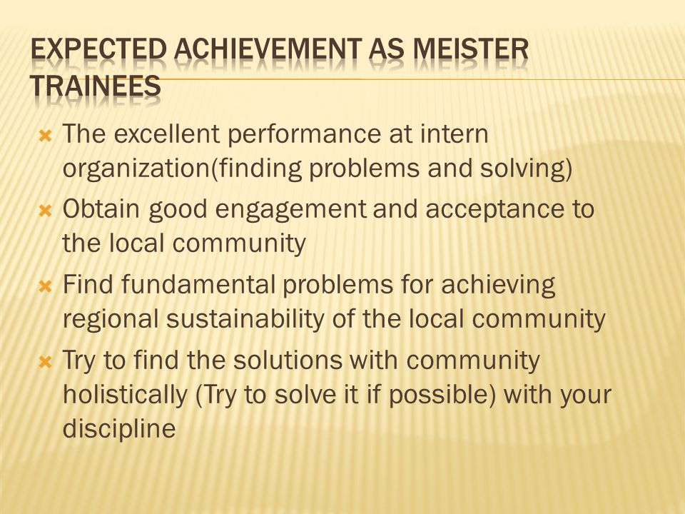  The excellent performance at intern organization(finding problems and solving)  Obtain good engagement and acceptance to the local community  Find fundamental problems for achieving regional sustainability of the local community  Try to find the solutions with community holistically (Try to solve it if possible) with your discipline