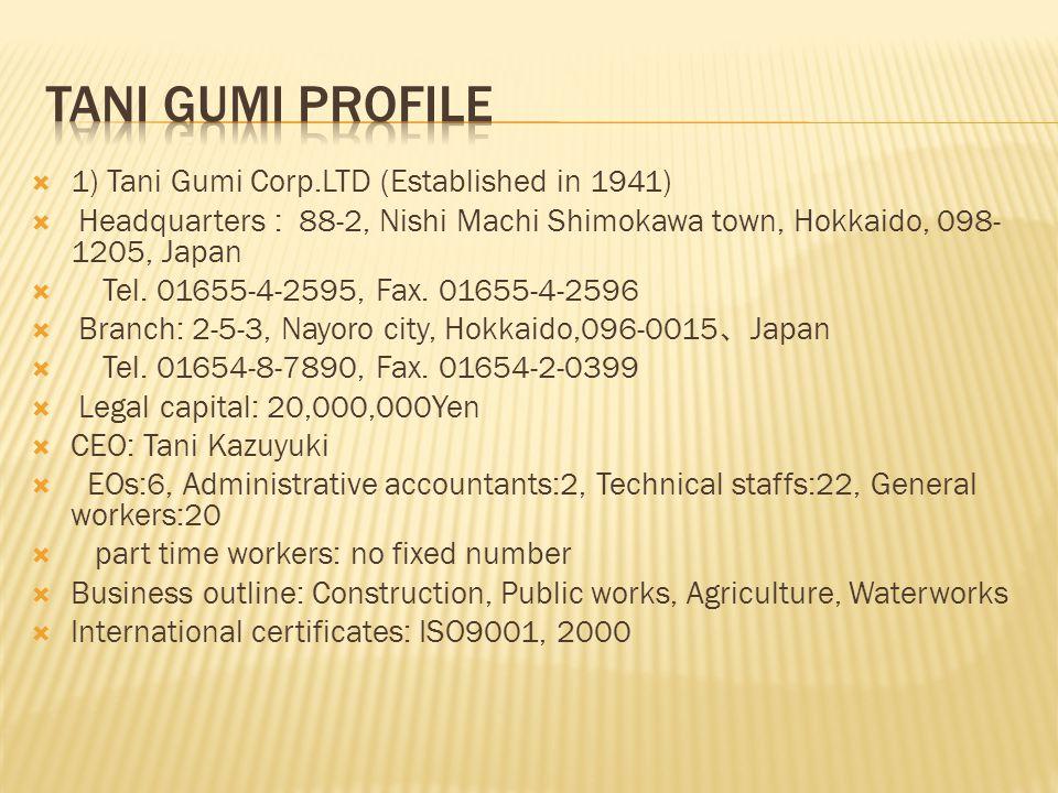  1) Tani Gumi Corp.LTD (Established in 1941)  Headquarters : 88-2, Nishi Machi Shimokawa town, Hokkaido, 098- 1205, Japan  Tel. 01655-4-2595, Fax.