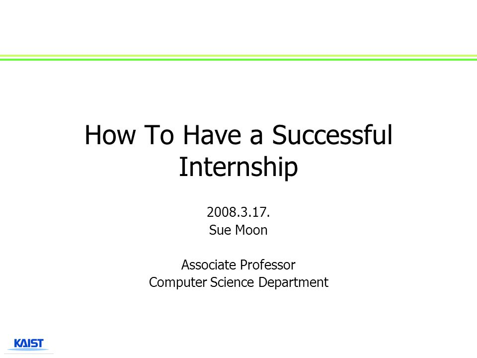 How To Have a Successful Internship 2008.3.17. Sue Moon Associate Professor Computer Science Department