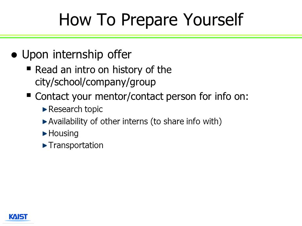 How To Prepare Yourself Upon internship offer  Read an intro on history of the city/school/company/group  Contact your mentor/contact person for inf
