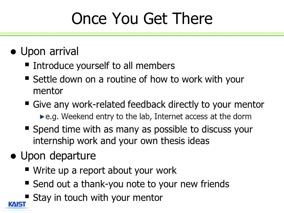 Once You Get There Upon arrival  Introduce yourself to all members  Settle down on a routine of how to work with your mentor  Give any work-related