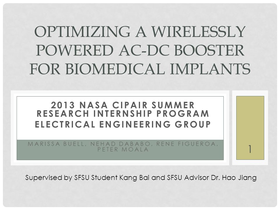 2013 NASA CIPAIR SUMMER RESEARCH INTERNSHIP PROGRAM ELECTRICAL ENGINEERING GROUP MARISSA BUELL, NEHAD DABABO, RENE FIGUEROA, PETER MOALA OPTIMIZING A WIRELESSLY POWERED AC-DC BOOSTER FOR BIOMEDICAL IMPLANTS Supervised by SFSU Student Kang Bai and SFSU Advisor Dr.