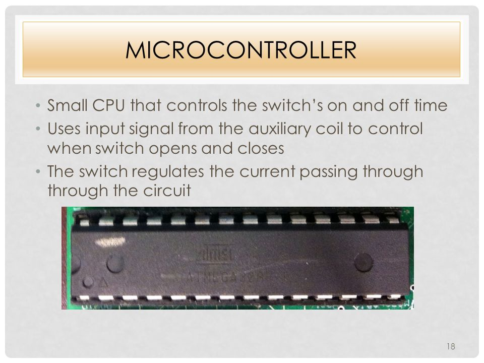 MICROCONTROLLER Small CPU that controls the switch's on and off time Uses input signal from the auxiliary coil to control when switch opens and closes The switch regulates the current passing through through the circuit 18