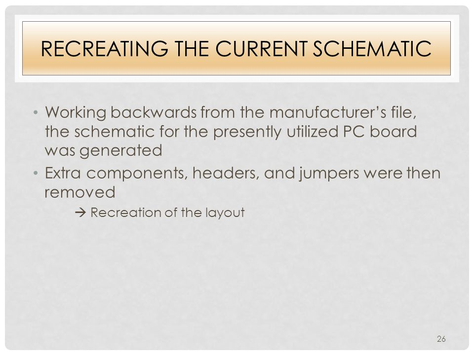 RECREATING THE CURRENT SCHEMATIC Working backwards from the manufacturer's file, the schematic for the presently utilized PC board was generated Extra components, headers, and jumpers were then removed  Recreation of the layout 26