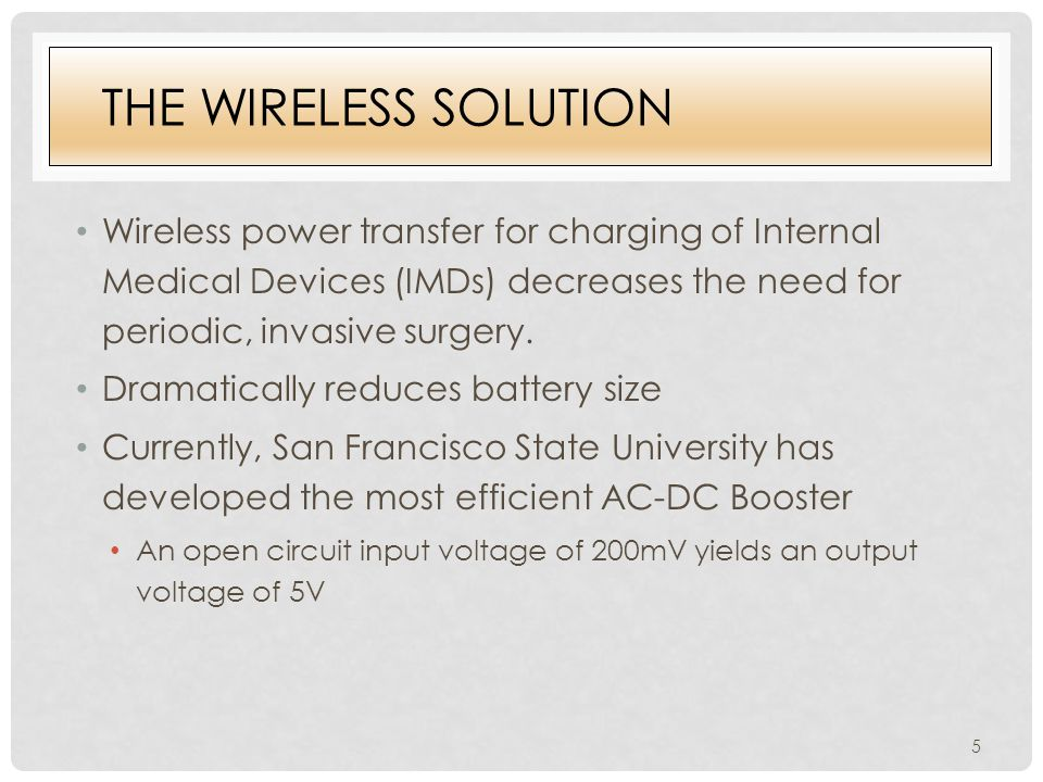 THE WIRELESS SOLUTION Wireless power transfer for charging of Internal Medical Devices (IMDs) decreases the need for periodic, invasive surgery.