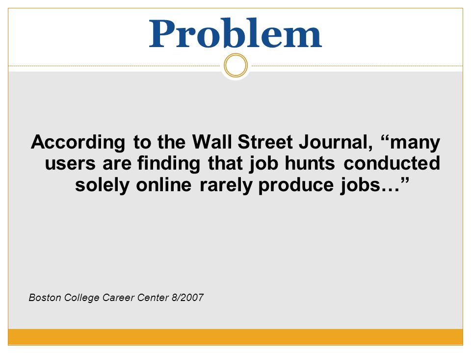 """Problem According to the Wall Street Journal, """"many users are finding that job hunts conducted solely online rarely produce jobs…"""" Boston College Care"""