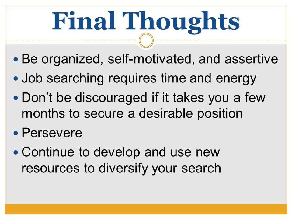 Final Thoughts Be organized, self-motivated, and assertive Job searching requires time and energy Don't be discouraged if it takes you a few months to secure a desirable position Persevere Continue to develop and use new resources to diversify your search