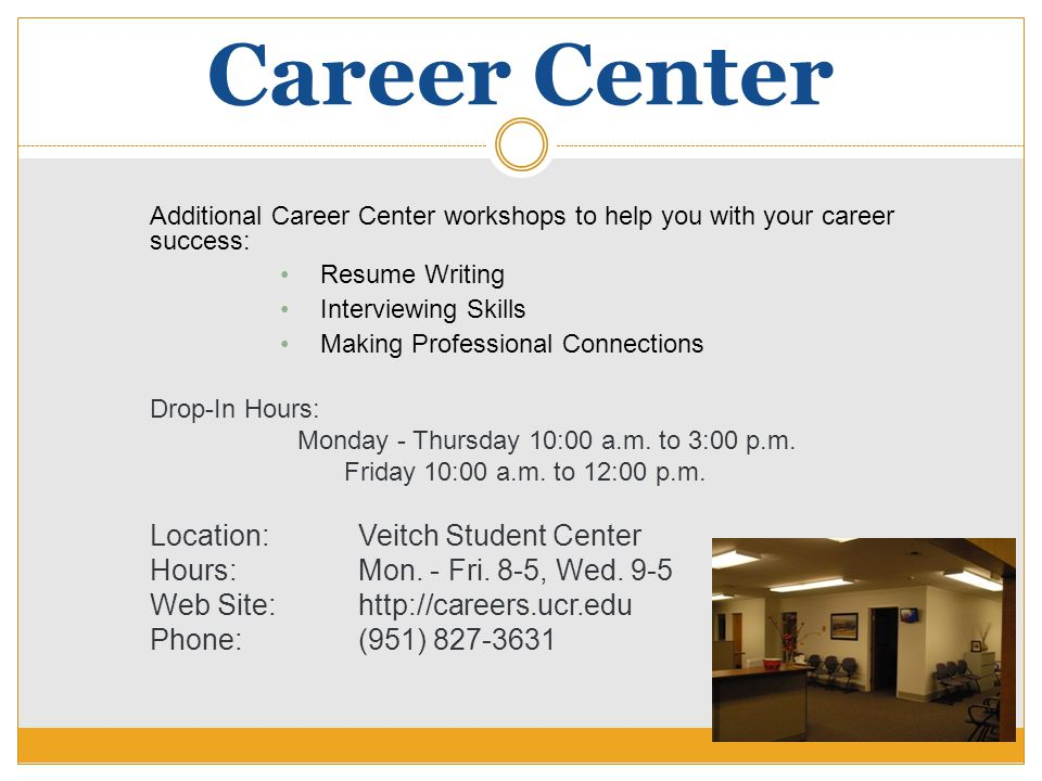 Career Center Additional Career Center workshops to help you with your career success: Resume Writing Interviewing Skills Making Professional Connecti